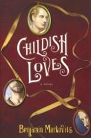 Childish Loves  by Benjamin Markovits