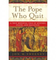 The Pope Who Quit: A True Medieval Tale of Mystery, Death, and Salvation by Jon Sweeney