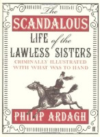 The Scandalous Life Of The Lawless Sisters: Criminally Illustrated With What Was To Hand by Philip Ardagh