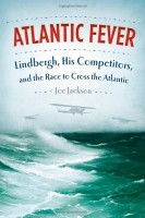 Atlantic Fever: Lindbergh, His Competitors, and the Race to Cross the Atlantic by Joe Jackson