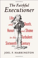 The Faithful Executioner: Life and Death, Honor and Shame in the Turbulent Sixteenth Century by Joel F. Harrington