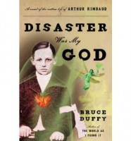 Disaster Was My God: A Novel of the Outlaw Life of Arthur Rimbaud by Bruce Duffy