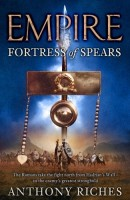 Empire: Fortress of Spears by Anthony Riches