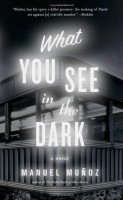 What You See in the Dark by Manuel Muñoz