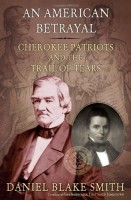 An American Betrayal: Cherokee Patriots and the Trail of Tears by Daniel Blake Smith