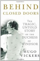 Behind Closed Doors:  The Untold, Tragic Story of the Duchess of Windsor by Hugo Vickers