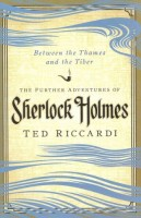 Between the Thames and the Tiber: The Further Adventures of Sherlock Holmes by Ted Riccardi