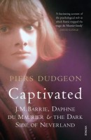 Captivated: J. M. Barrie, Daphne du Maurier and the Dark Secret of Neverland by Piers Dudgeon