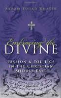 Embracing the Divine: Gender, Culture, and Politics in the Middle East by Akram Fouad Khater