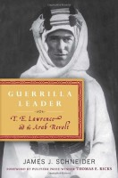 Guerrilla Leader: T.E. Lawrence and the Arab Revolt by James J. Schneider