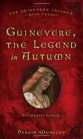 Guinevere, the Legend in Autumn: Book Three of the Guinevere Trilogy by Persia Woolley