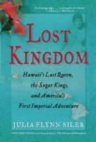 Lost Kingdom: Hawaii's Last Queen, the Sugar Kings, and America's First Imperial Adventure by Julia Flynn Siler