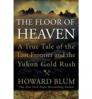 The Floor of Heaven: A True Tale of the Last Frontier and the Yukon Gold Rush by Howard Blum