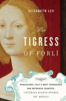 The Tigress of Forlì: The Life of Renaissance Italy's Most Courageous and Notorious Countess, Caterina Riario Sforza de Medici by Elizabeth Lev