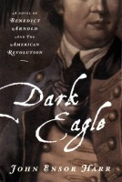 Dark Eagle: A Novel of Benedict Arnold and the American Revolution by John Ensor Harr