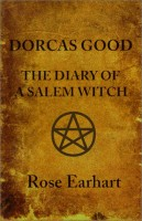 Dorcas Good: The Diary of a Salem Witch by Rose Earhart
