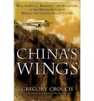 China's Wings: War, Intrigue, Romance, and Adventure in the Middle Kingdom During the Golden Age of Flight by Gregory Crouch