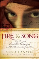 Fire & Song: The Story of Luis de Carvajal and the Mexican Inquisition by Anna Lanyon
