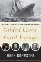 Gilded Lives, Fatal Voyage: The Titanic's First-Class Passengers and Their World by Hugh Brewster