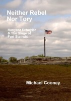 Neither Rebel Nor Tory: Hanyost Schuyler & The Siege of Fort Stanwix by Michael Cooney