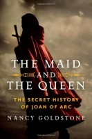 The Maid and the Queen: The Secret History of Joan of Arc by Nancy Goldstone