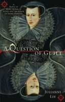 A Question of Guilt:  A Novel of Mary Stuart and the Death of Henry Darnley by Julianne Lee