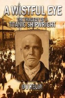 A Wistful Eye: The Tragedy of a Titanic Shipwright  by D.J. Kelly