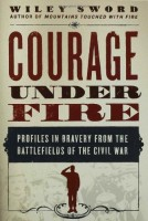 Courage Under Fire: Profiles in Bravery from the Battlefields of the Civil War  by Wiley Sword