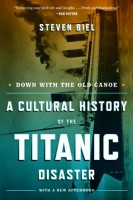 Down with the Old Canoe: A Cultural History of the Titanic Disaster by Stephen Biel
