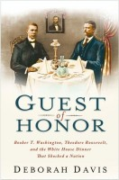 Guest of Honor: Booker T. Washington, Theodore Roosevelt, and the White House Dinner That Shocked the Nation by Deborah Davis