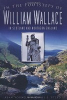 In the Footsteps of William Wallace in Scotland and Northern England by Michael J. Stead