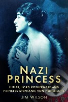 Nazi Princess: Hitler, Lord Rothermere, and Princess Stephanie von Hohenlohe by Jim Wilson