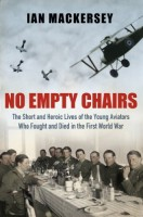 No Empty Chairs: The Short and Heroic Loves of the Young Aviators Who Fought and Died in the First World War by Ian Mackersey