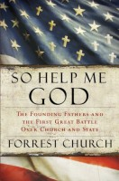 So Help Me God: The Founding Fathers and the First Great Battle Over Church and State by Forrest Church