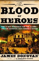 The Blood of Heroes: The 13-Day Struggle for the Alamo – and the Sacrifice that Forged a Nation by James Donovan