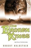 The Broken Kings:  Book Three of the Merlin Codex by Robert Holdstock
