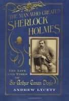 The Man Who Created Sherlock Holmes: The Life and Times of Sir Arthur Conan Doyle by Andrew Lycett