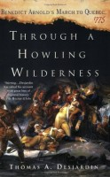 Through a Howling Wilderness: Benedict Arnold's March to Quebec, 1775 by Thomas A. Desjardin