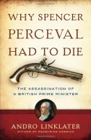 Why Spencer Percival Had to Die: The Assassination of a British Prime Minister by Andro Linklater