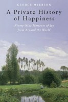 A Private History of Happiness, Ninety-Nine Moments of Joy from Around the World by George Myerson