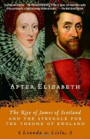 After Elizabeth: The Rise of James of Scotland and the Struggle for the Throne of England by Leanda de Lisle