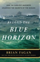 Beyond the Blue Horizon: How the Earliest Mariners Unlocked the Secrets of the Oceans by Brian Fagan