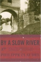 By a Slow River  by Philippe Claudel (trans. Adriana Hunter)