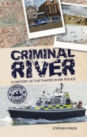 Criminal River: The History of the Thames River Police by Stephen Wade