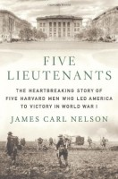 Five Lieutenants: The Heartbreaking Story of Five Harvard Men Who Led America to Victory in WWI by James Carl Nelson