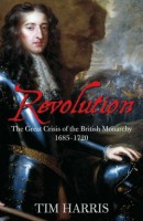 Revolution, The Great Crisis of the British Monarchy, 1685-1720 by Tim Harris