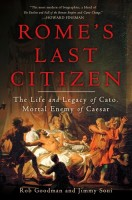 Rome's Last Citizen: The Life and Legacy of Cato, Mortal Enemy of Caesar by Rob Goodman