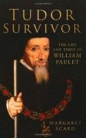 Tudor Survivor: The Life and Times of Courtier William Paulet by Margaret Scard