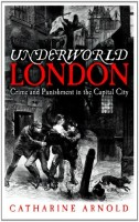 Underworld London: Crime and Punishment in the Capital City by Catharine Arnold