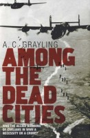 Among the Dead Cities : Was the Allied Bombing of Civilians in WWll a Necessity or a Crime? by A. C. Grayling